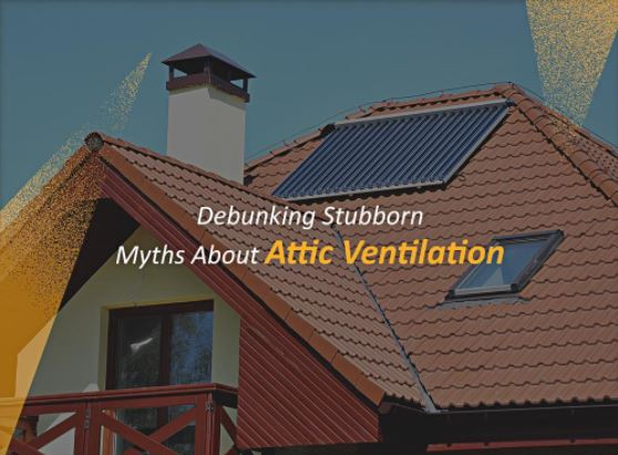 Debunking Stubborn Myths About Attic Ventilation